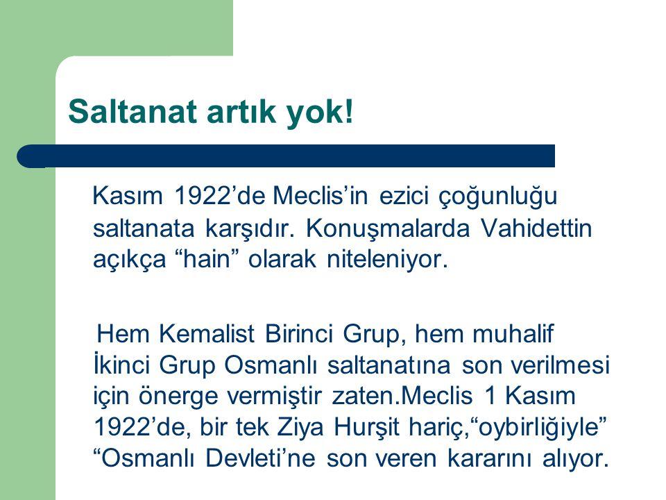 SONUÇTA 1 Kasım'da TBMM saltanata son vererek Osmanlı Devleti'nin tarihe karıştığına dair karar alıyor; 4 Kasımda İsmet Paşa, bu kararı Lozan'da masaya oturacağımız İtilâf Devletlerine bildiriyor.
