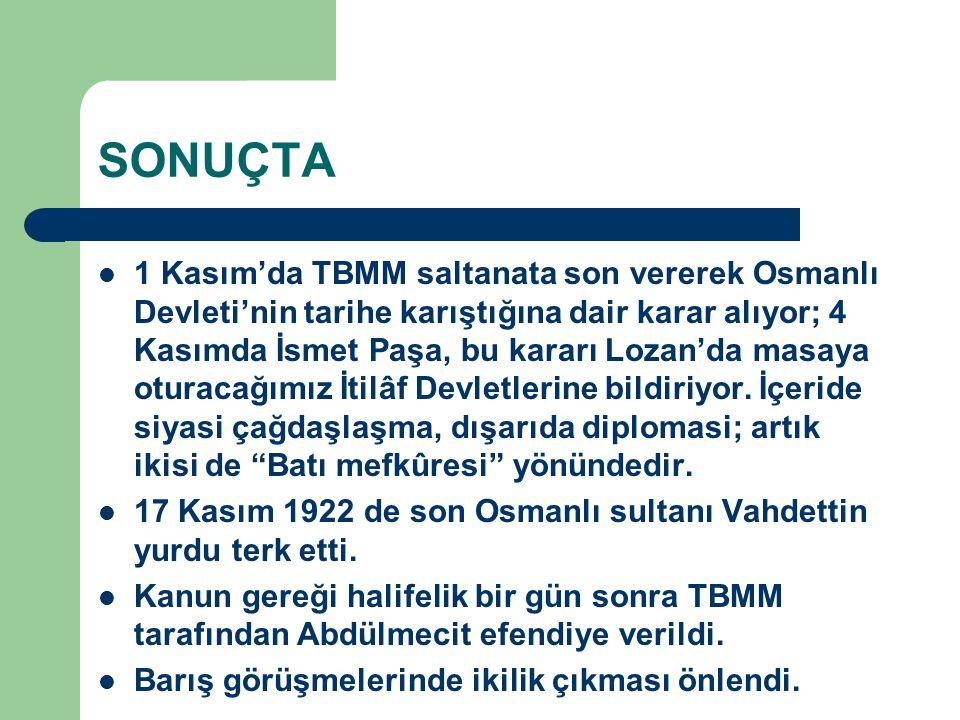 SONUÇTA 1 Kasım'da TBMM saltanata son vererek Osmanlı Devleti'nin tarihe karıştığına dair karar alıyor; 4 Kasımda İsmet Paşa, bu kararı Lozan'da masay