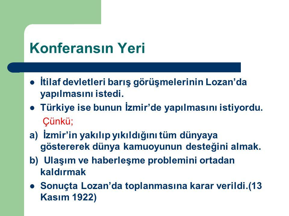 Konferansın Yeri İtilaf devletleri barış görüşmelerinin Lozan'da yapılmasını istedi. Türkiye ise bunun İzmir'de yapılmasını istiyordu. Çünkü; a) İzmir
