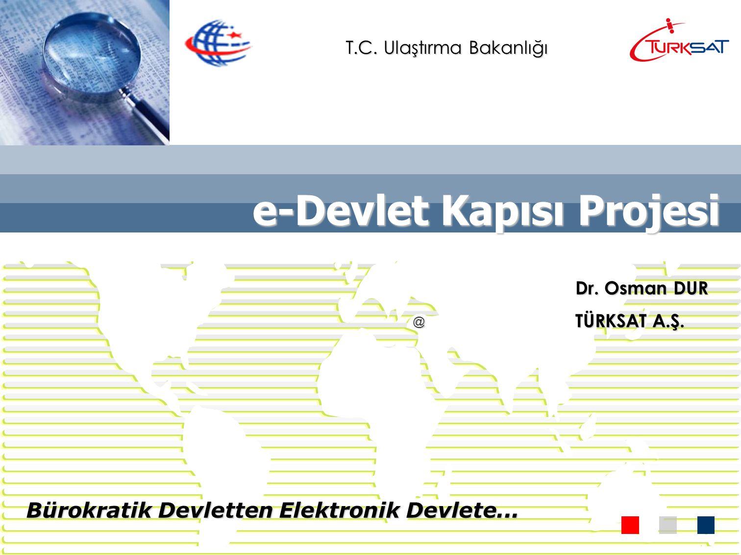 e-Devlet Kapısı Projesi Bürokratik Devletten Elektronik Devlete... @ Dr. Osman DUR TÜRKSAT A.Ş. T.C. Ulaştırma Bakanlığı