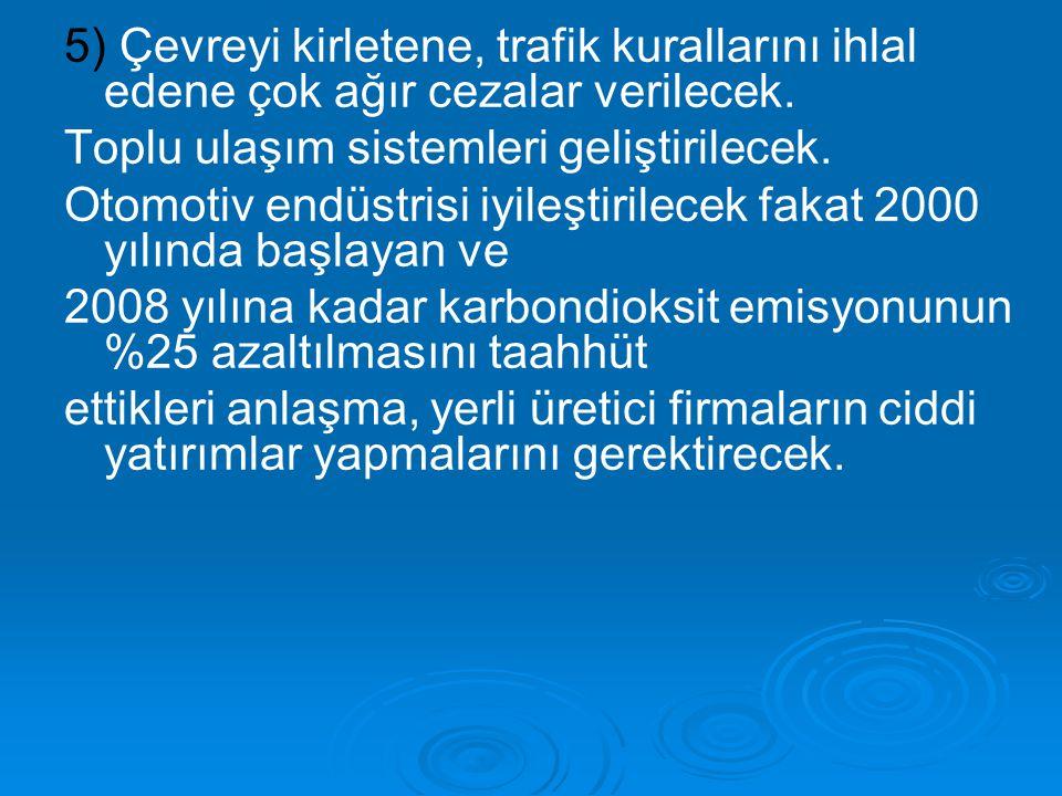 5) Çevreyi kirletene, trafik kurallarını ihlal edene çok ağır cezalar verilecek. Toplu ulaşım sistemleri geliştirilecek. Otomotiv endüstrisi iyileştir