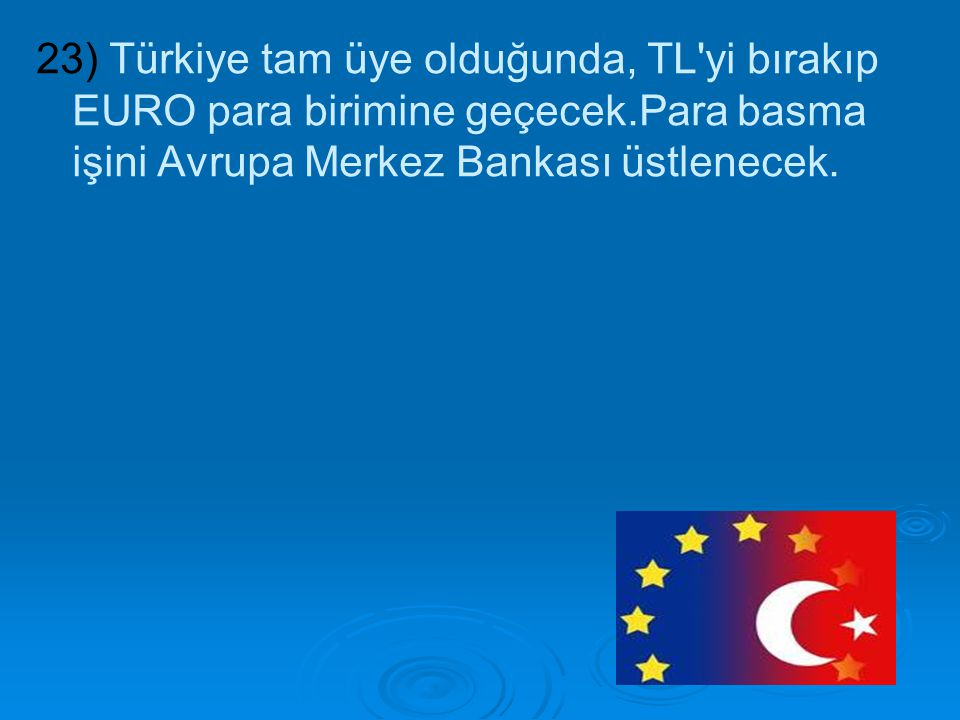 23) Türkiye tam üye olduğunda, TL'yi bırakıp EURO para birimine geçecek.Para basma işini Avrupa Merkez Bankası üstlenecek.