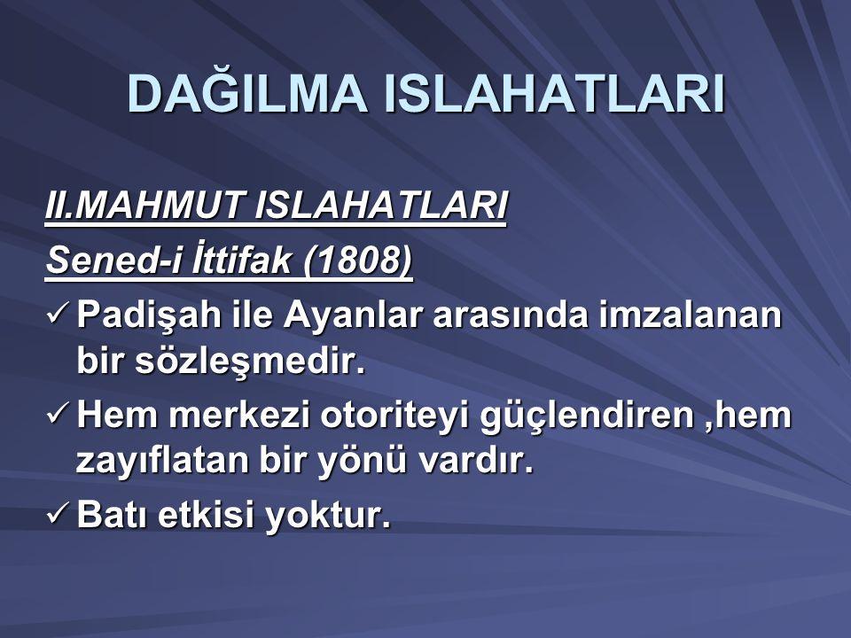 DAĞILMA ISLAHATLARI II.MAHMUT ISLAHATLARI Sened-i İttifak (1808) Padişah ile Ayanlar arasında imzalanan bir sözleşmedir.