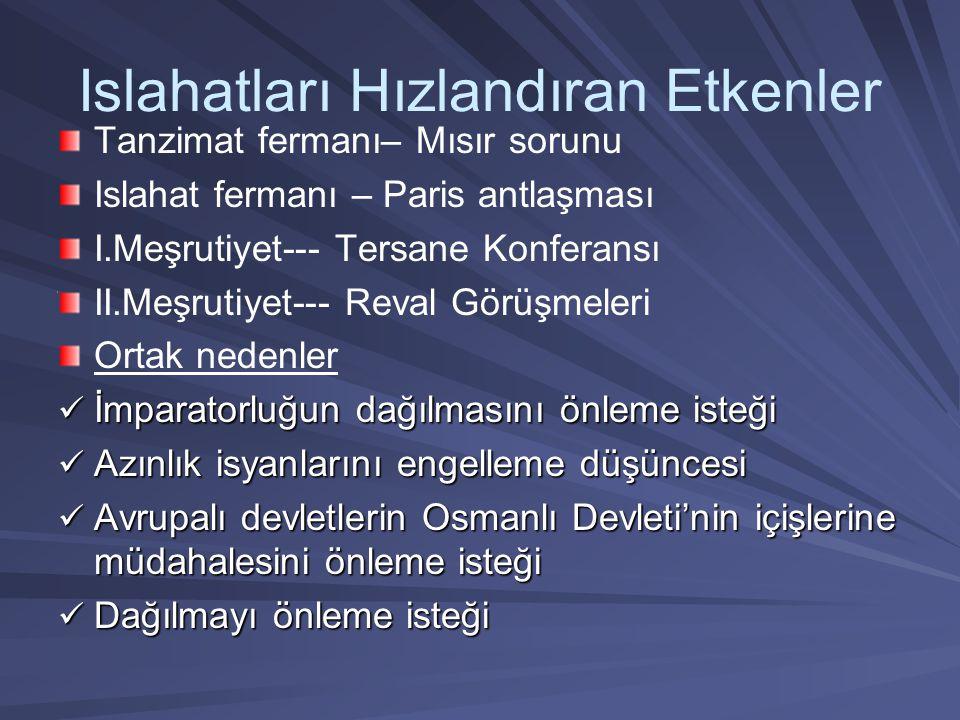 Islahatları Hızlandıran Etkenler Tanzimat fermanı– Mısır sorunu Islahat fermanı – Paris antlaşması I.Meşrutiyet--- Tersane Konferansı II.Meşrutiyet--- Reval Görüşmeleri Ortak nedenler İmparatorluğun dağılmasını önleme isteği İmparatorluğun dağılmasını önleme isteği Azınlık isyanlarını engelleme düşüncesi Azınlık isyanlarını engelleme düşüncesi Avrupalı devletlerin Osmanlı Devleti'nin içişlerine müdahalesini önleme isteği Avrupalı devletlerin Osmanlı Devleti'nin içişlerine müdahalesini önleme isteği Dağılmayı önleme isteği Dağılmayı önleme isteği