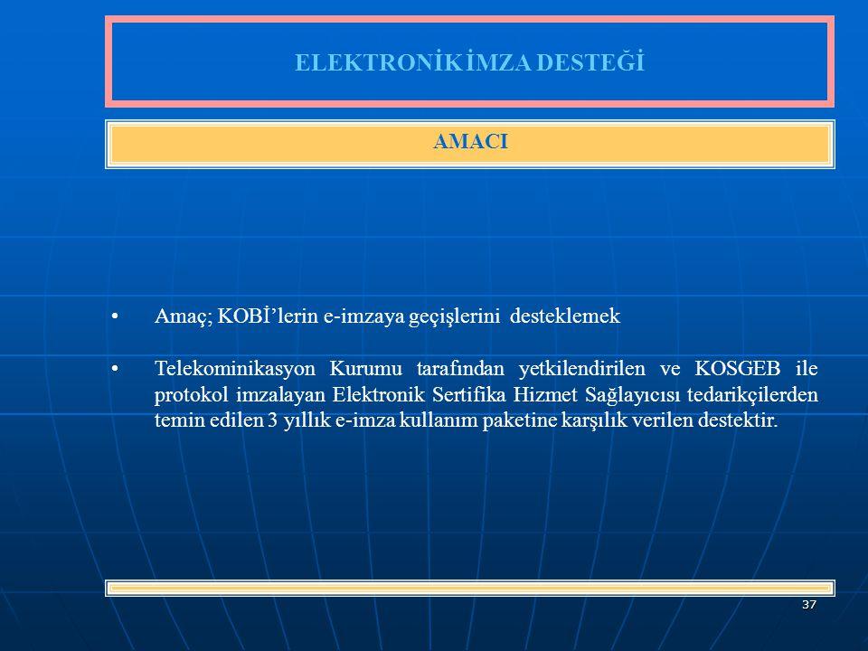 37 Amaç; KOBİ'lerin e-imzaya geçişlerini desteklemek Telekominikasyon Kurumu tarafından yetkilendirilen ve KOSGEB ile protokol imzalayan Elektronik Sertifika Hizmet Sağlayıcısı tedarikçilerden temin edilen 3 yıllık e-imza kullanım paketine karşılık verilen destektir.