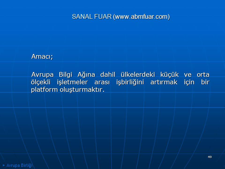 49 SANAL FUAR (www.abmfuar.com) Amacı; Amacı; Avrupa Bilgi Ağına dahil ülkelerdeki küçük ve orta ölçekli işletmeler arası işbirliğini artırmak için bir platform oluşturmaktır.
