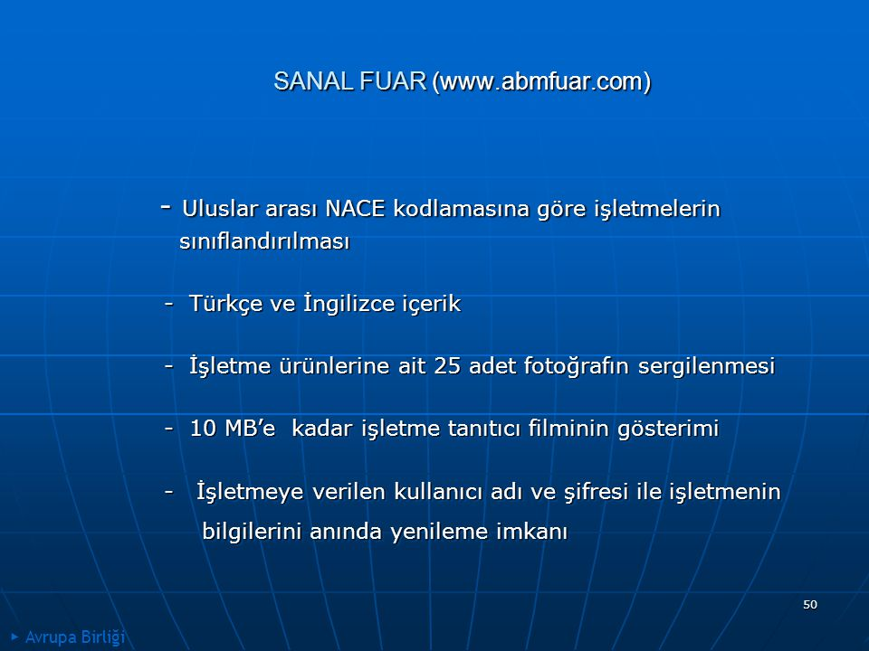 50 SANAL FUAR (www.abmfuar.com) - Uluslar arası NACE kodlamasına göre işletmelerin - Uluslar arası NACE kodlamasına göre işletmelerin sınıflandırılması sınıflandırılması - Türkçe ve İngilizce içerik - Türkçe ve İngilizce içerik - İşletme ürünlerine ait 25 adet fotoğrafın sergilenmesi - İşletme ürünlerine ait 25 adet fotoğrafın sergilenmesi - 10 MB'e kadar işletme tanıtıcı filminin gösterimi - 10 MB'e kadar işletme tanıtıcı filminin gösterimi - İşletmeye verilen kullanıcı adı ve şifresi ile işletmenin - İşletmeye verilen kullanıcı adı ve şifresi ile işletmenin bilgilerini anında yenileme imkanı bilgilerini anında yenileme imkanı - Uluslar arası NACE kodlamasına göre işletmelerin - Uluslar arası NACE kodlamasına göre işletmelerin sınıflandırılması sınıflandırılması - Türkçe ve İngilizce içerik - Türkçe ve İngilizce içerik - İşletme ürünlerine ait 25 adet fotoğrafın sergilenmesi - İşletme ürünlerine ait 25 adet fotoğrafın sergilenmesi - 10 MB'e kadar işletme tanıtıcı filminin gösterimi - 10 MB'e kadar işletme tanıtıcı filminin gösterimi - İşletmeye verilen kullanıcı adı ve şifresi ile işletmenin - İşletmeye verilen kullanıcı adı ve şifresi ile işletmenin bilgilerini anında yenileme imkanı bilgilerini anında yenileme imkanı ▶ Avrupa Birliği