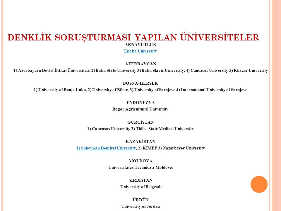 DENKLİK SORUŞTURMASI YAPILAN ÜNİVERSİTELER ARNAVUTLUK Epoka University AZERBAYCAN 1) Azerbaycan Devlet İktisat Üniversitesi, 2) Baku State University 3) Baku Slavic University, 4) Caucasus University 5) Khazar University BOSNA-HERSEK 1) University of Banja Luka, 2) University of Bihac, 3) University of Sarajevo 4) International University of Sarajevo ENDONEZYA Bogor Agricultural University GÜRCİSTAN 1) Caucasus University 2) Tbilisi State Medical University KAZAKİSTAN 1) Suleyman Demirel University, 2) KIMEP 3) Nazarbayev University MOLDOVA Universitatea Technica a Moldovei SIRBİSTAN University of Belgrade ÜRDÜN University of Jordan
