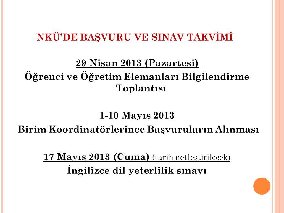 NKÜ'DE BAŞVURU VE SINAV TAKVİMİ 29 Nisan 2013 (Pazartesi) Öğrenci ve Öğretim Elemanları Bilgilendirme Toplantısı 1-10 Mayıs 2013 Birim Koordinatörlerince Başvuruların Alınması 17 Mayıs 2013 (Cuma) (tarih netleştirilecek) İngilizce dil yeterlilik sınavı
