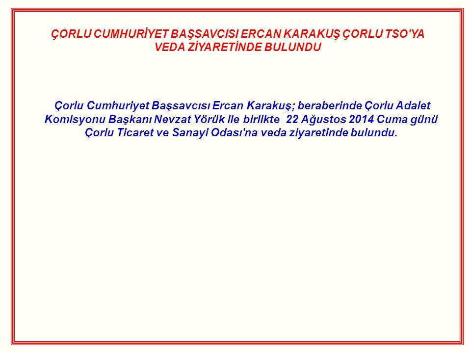 ÇORLU CUMHURİYET BAŞSAVCISI ERCAN KARAKUŞ ÇORLU TSO'YA VEDA ZİYARETİNDE BULUNDU Çorlu Cumhuriyet Başsavcısı Ercan Karakuş; beraberinde Çorlu Adalet Ko