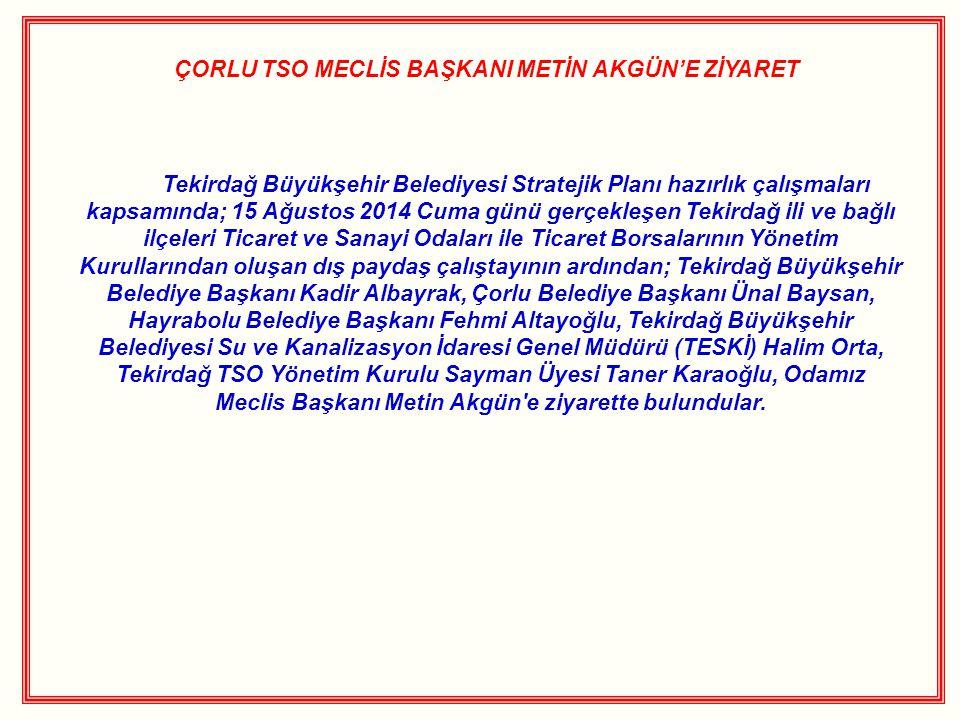 ÇORLU TSO MECLİS BAŞKANI METİN AKGÜN'E ZİYARET Tekirdağ Büyükşehir Belediyesi Stratejik Planı hazırlık çalışmaları kapsamında; 15 Ağustos 2014 Cuma gü