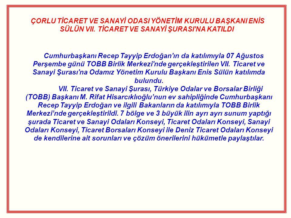 ÇORLU TİCARET VE SANAYİ ODASI YÖNETİM KURULU BAŞKANI ENİS SÜLÜN VII. TİCARET VE SANAYİ ŞURASI'NA KATILDI Cumhurbaşkanı Recep Tayyip Erdoğan'ın da katı