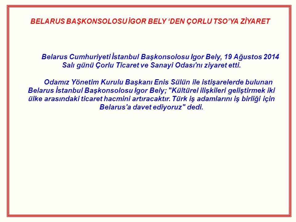 BELARUS BAŞKONSOLOSU İGOR BELY 'DEN ÇORLU TSO'YA ZİYARET Belarus Cumhuriyeti İstanbul Başkonsolosu Igor Bely, 19 Ağustos 2014 Salı günü Çorlu Ticaret