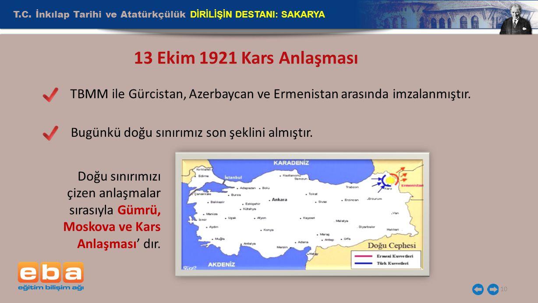 T.C. İnkılap Tarihi ve Atatürkçülük DİRİLİŞİN DESTANI: SAKARYA 10 13 Ekim 1921 Kars Anlaşması TBMM ile Gürcistan, Azerbaycan ve Ermenistan arasında im