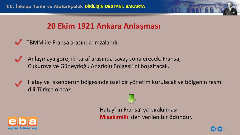 T.C. İnkılap Tarihi ve Atatürkçülük DİRİLİŞİN DESTANI: SAKARYA 11 20 Ekim 1921 Ankara Anlaşması TBMM ile Fransa arasında imzalandı. Anlaşmaya göre, ik