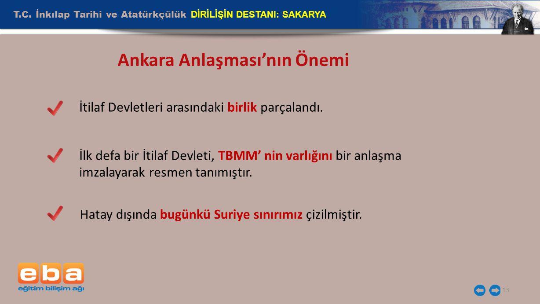 T.C. İnkılap Tarihi ve Atatürkçülük DİRİLİŞİN DESTANI: SAKARYA 13 Ankara Anlaşması'nın Önemi İtilaf Devletleri arasındaki birlik parçalandı. İlk defa