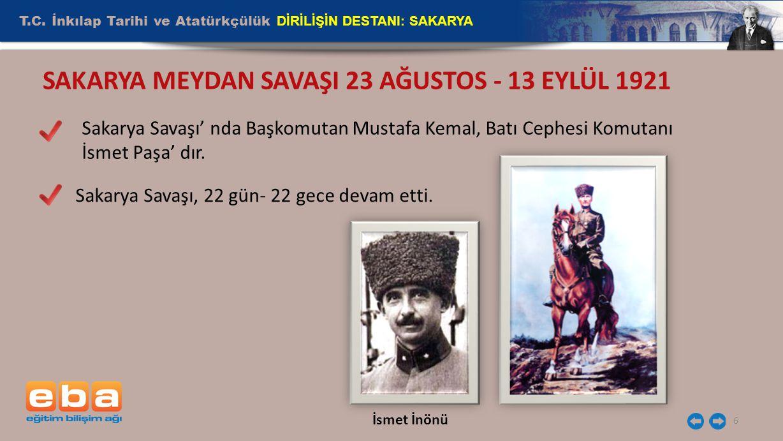 T.C. İnkılap Tarihi ve Atatürkçülük DİRİLİŞİN DESTANI: SAKARYA 6 SAKARYA MEYDAN SAVAŞI 23 AĞUSTOS - 13 EYLÜL 1921 Sakarya Savaşı' nda Başkomutan Musta