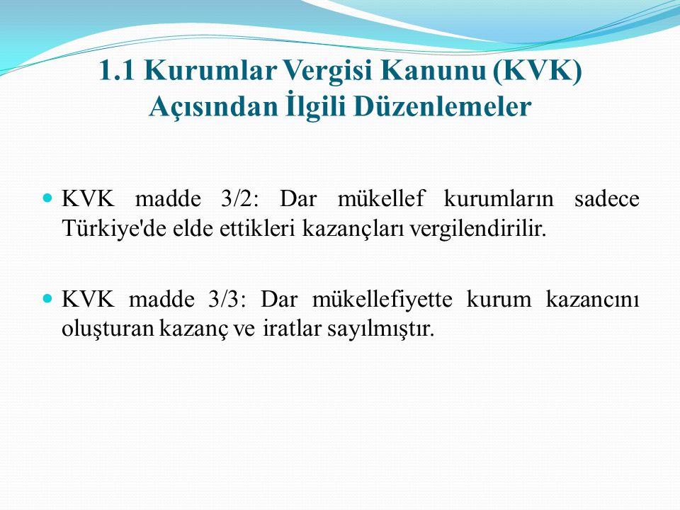 1.1 Kurumlar Vergisi Kanunu (KVK) Açısından İlgili Düzenlemeler KVK madde 3/2: Dar mükellef kurumların sadece Türkiye de elde ettikleri kazançları vergilendirilir.