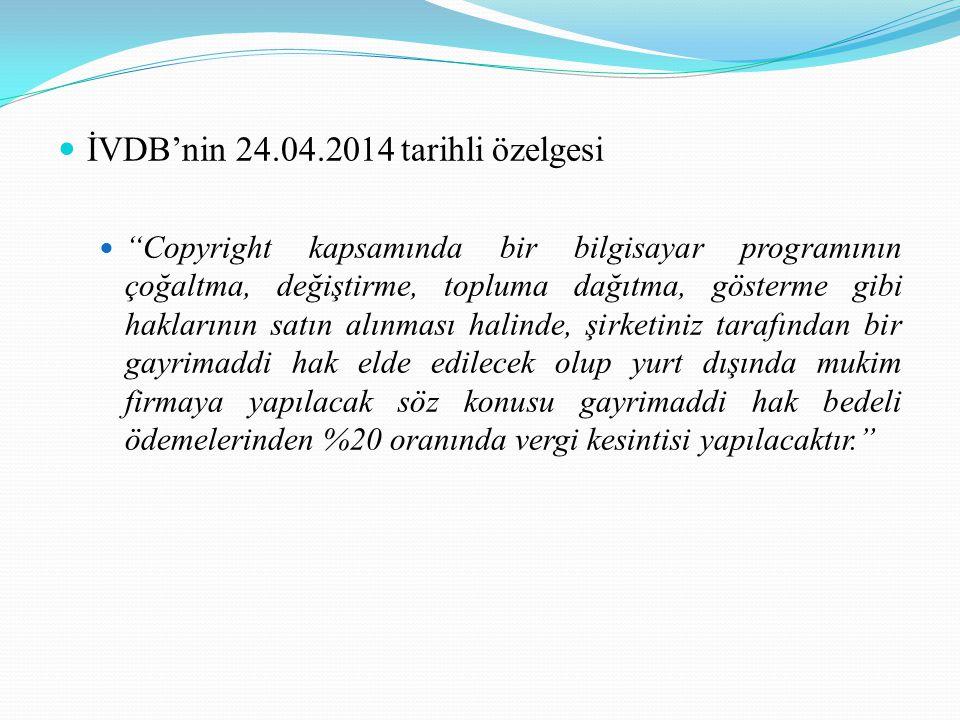 İVDB'nin 24.04.2014 tarihli özelgesi Copyright kapsamında bir bilgisayar programının çoğaltma, değiştirme, topluma dağıtma, gösterme gibi haklarının satın alınması halinde, şirketiniz tarafından bir gayrimaddi hak elde edilecek olup yurt dışında mukim firmaya yapılacak söz konusu gayrimaddi hak bedeli ödemelerinden %20 oranında vergi kesintisi yapılacaktır.