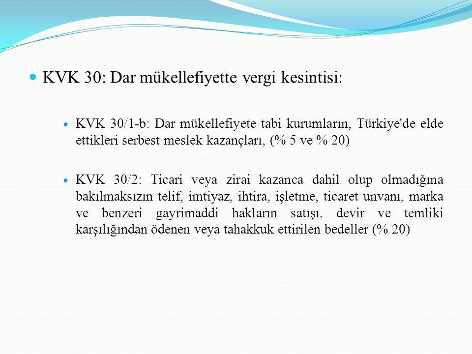 KVK 30: Dar mükellefiyette vergi kesintisi: KVK 30/1-b: Dar mükellefiyete tabi kurumların, Türkiye de elde ettikleri serbest meslek kazançları, (% 5 ve % 20) KVK 30/2: Ticari veya zirai kazanca dahil olup olmadığına bakılmaksızın telif, imtiyaz, ihtira, işletme, ticaret unvanı, marka ve benzeri gayrimaddi hakların satışı, devir ve temliki karşılığından ödenen veya tahakkuk ettirilen bedeller (% 20)