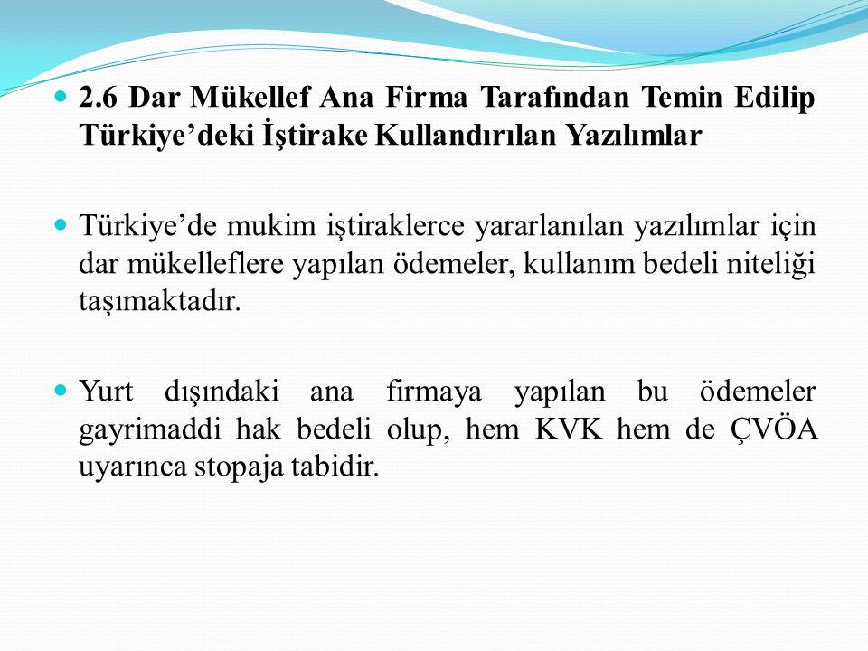 2.6 Dar Mükellef Ana Firma Tarafından Temin Edilip Türkiye'deki İştirake Kullandırılan Yazılımlar Türkiye'de mukim iştiraklerce yararlanılan yazılımlar için dar mükelleflere yapılan ödemeler, kullanım bedeli niteliği taşımaktadır.