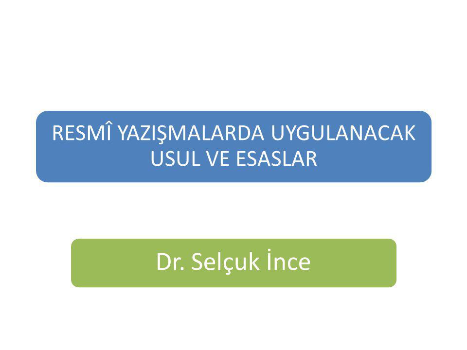 RESMÎ YAZIŞMALARDA UYGULANACAK USUL VE ESASLAR Dr. Selçuk İnce