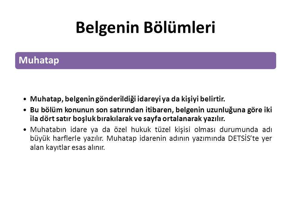 Belgenin Bölümleri Muhatap Muhatap, belgenin gönderildiği idareyi ya da kişiyi belirtir. Bu bölüm konunun son satırından itibaren, belgenin uzunluğuna