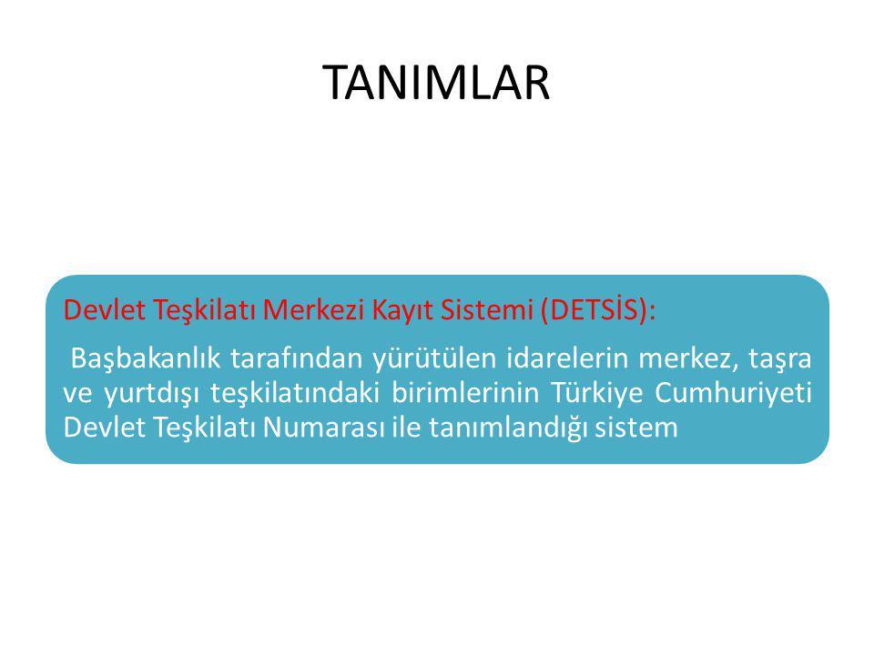 TANIMLAR Devlet Teşkilatı Merkezi Kayıt Sistemi (DETSİS): Başbakanlık tarafından yürütülen idarelerin merkez, taşra ve yurtdışı teşkilatındaki birimle