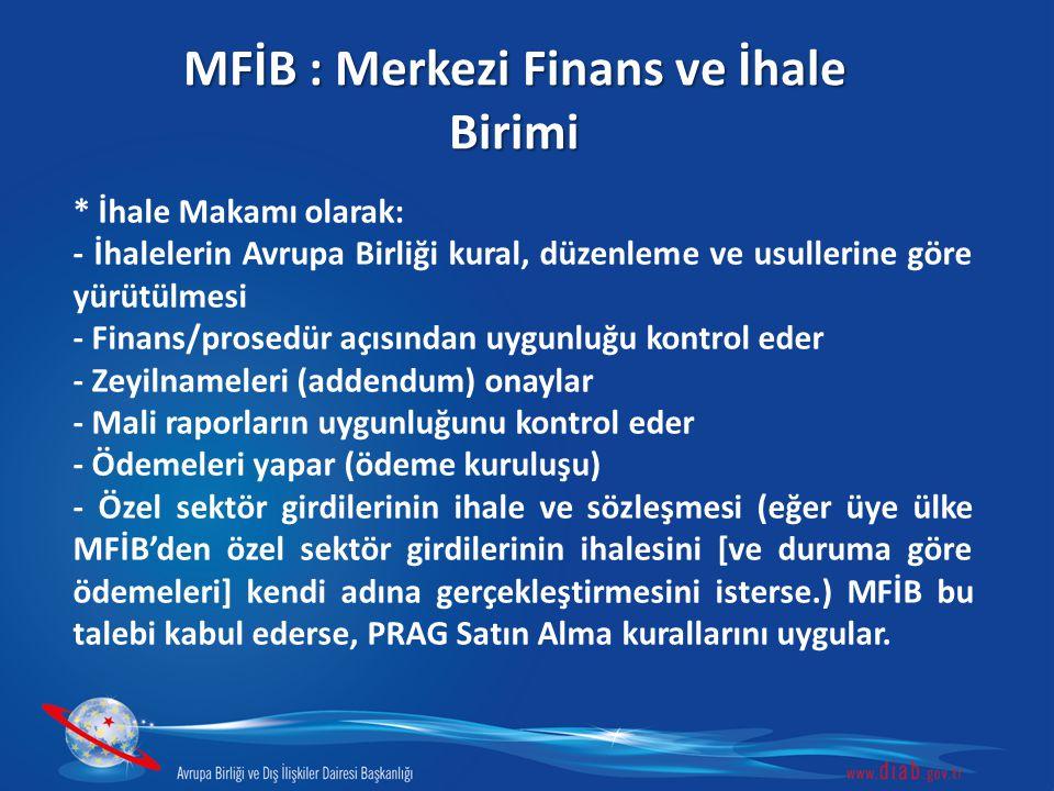 MFİB : Merkezi Finans ve İhale Birimi * İhale Makamı olarak: - İhalelerin Avrupa Birliği kural, düzenleme ve usullerine göre yürütülmesi - Finans/prosedür açısından uygunluğu kontrol eder - Zeyilnameleri (addendum) onaylar - Mali raporların uygunluğunu kontrol eder - Ödemeleri yapar (ödeme kuruluşu) - Özel sektör girdilerinin ihale ve sözleşmesi (eğer üye ülke MFİB'den özel sektör girdilerinin ihalesini [ve duruma göre ödemeleri] kendi adına gerçekleştirmesini isterse.) MFİB bu talebi kabul ederse, PRAG Satın Alma kurallarını uygular.