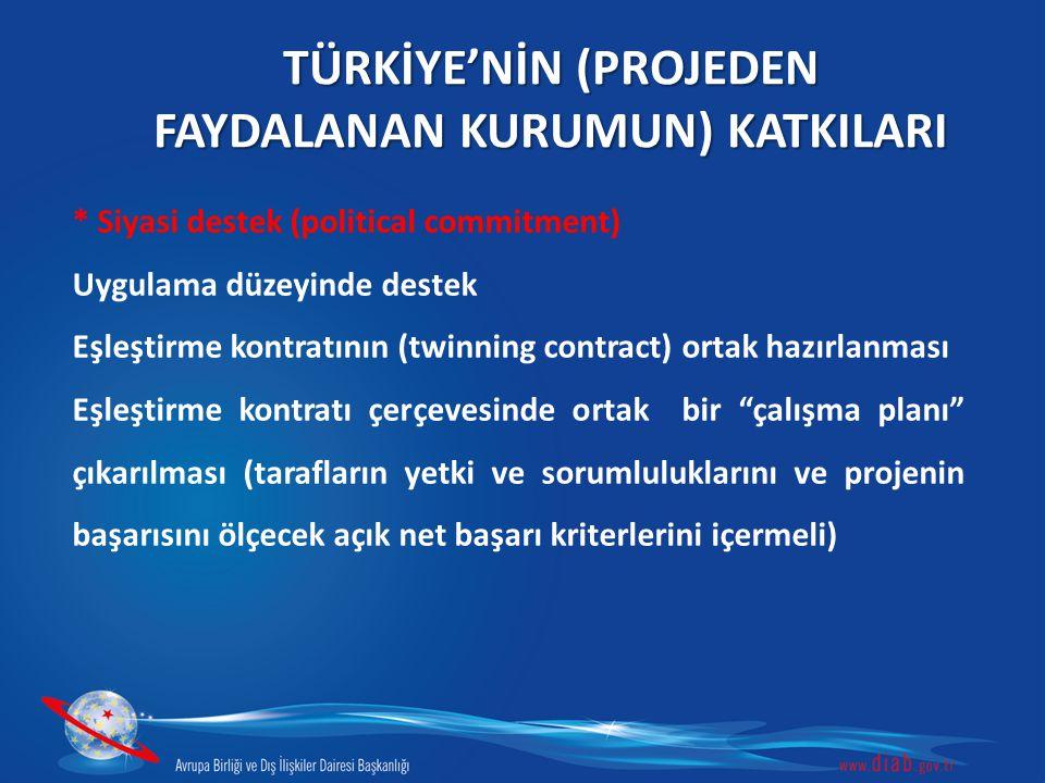 TÜRKİYE'NİN (PROJEDEN FAYDALANAN KURUMUN) KATKILARI * Siyasi destek (political commitment) Uygulama düzeyinde destek Eşleştirme kontratının (twinning contract) ortak hazırlanması Eşleştirme kontratı çerçevesinde ortak bir çalışma planı çıkarılması (tarafların yetki ve sorumluluklarını ve projenin başarısını ölçecek açık net başarı kriterlerini içermeli)