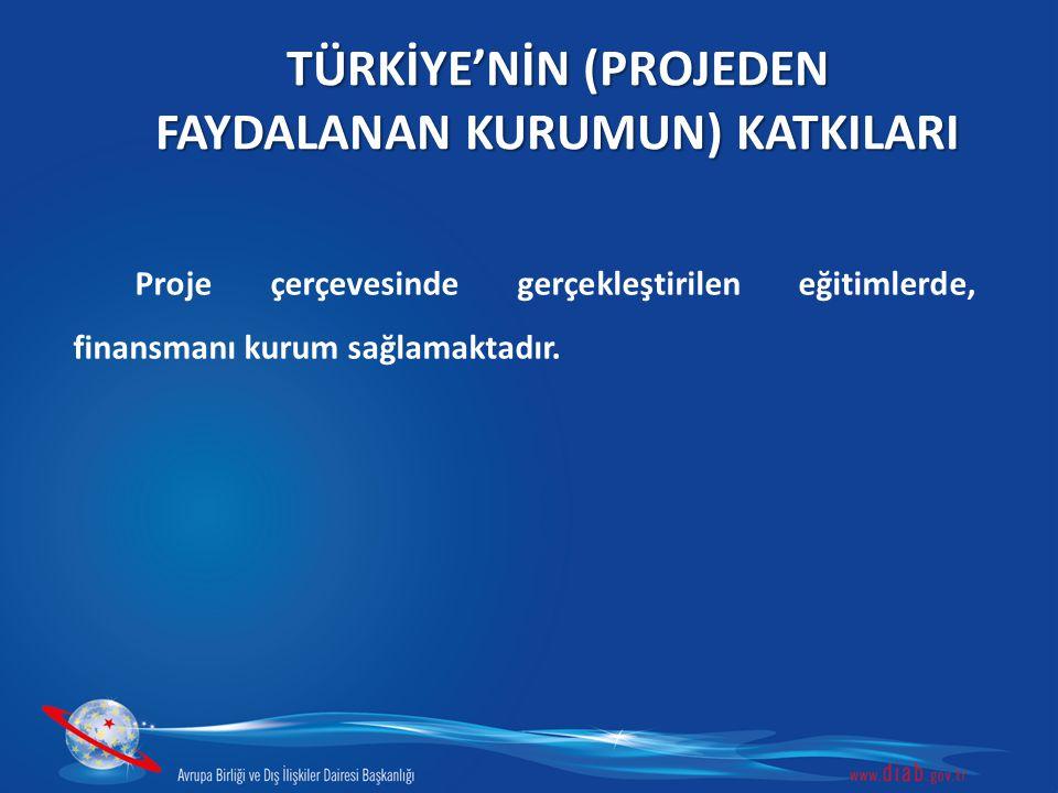 TÜRKİYE'NİN (PROJEDEN FAYDALANAN KURUMUN) KATKILARI Proje çerçevesinde gerçekleştirilen eğitimlerde, finansmanı kurum sağlamaktadır.