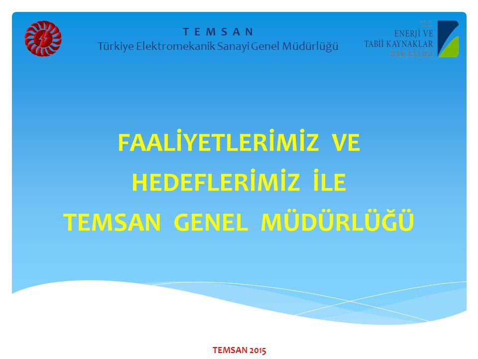 FAALİYETLERİMİZ VE HEDEFLERİMİZ İLE TEMSAN GENEL MÜDÜRLÜĞÜ T E M S A N Türkiye Elektromekanik Sanayi Genel Müdürlüğü TEMSAN 2015
