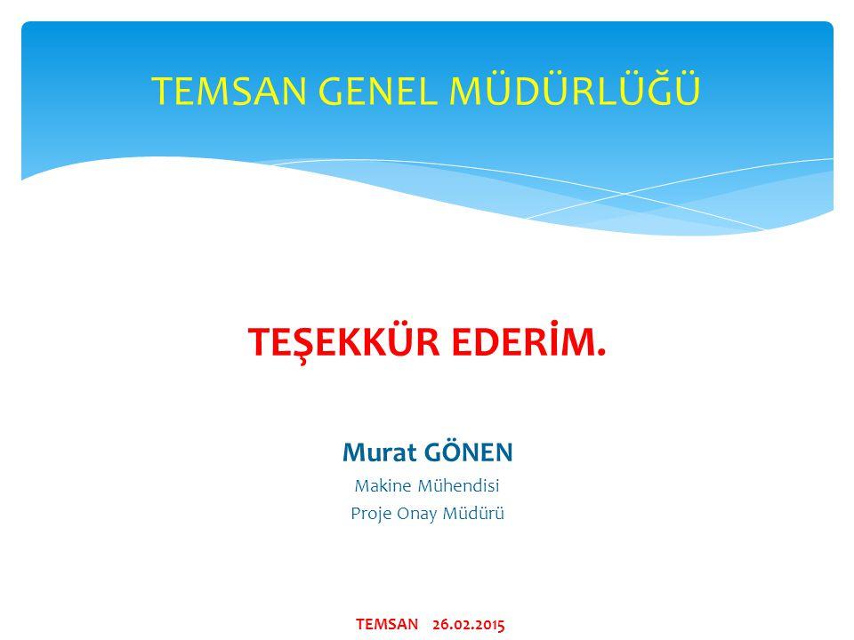 TEŞEKKÜR EDERİM. Murat GÖNEN Makine Mühendisi Proje Onay Müdürü TEMSAN GENEL MÜDÜRLÜĞÜ TEMSAN 26.02.2015