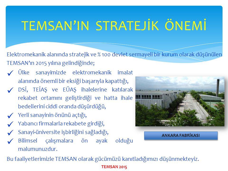 TEMSAN'IN STRATEJİK ÖNEMİ Elektromekanik alanında stratejik ve % 100 devlet sermayeli bir kurum olarak düşünülen TEMSAN'ın 2015 yılına gelindiğinde; B