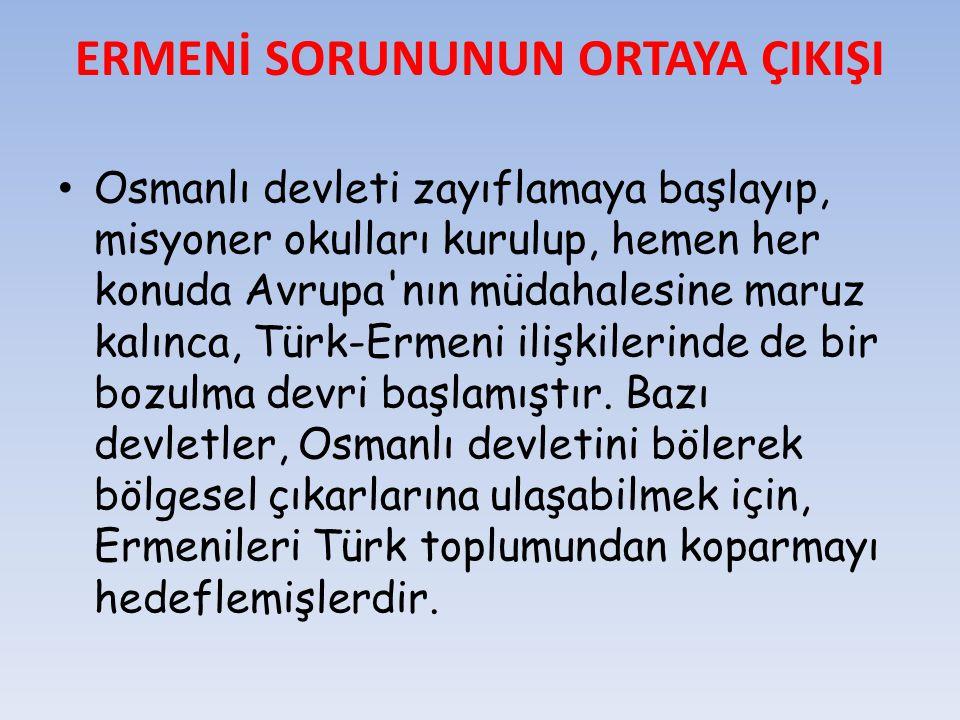 ERMENİ SORUNUNUN ORTAYA ÇIKIŞI Osmanlı devleti zayıflamaya başlayıp, misyoner okulları kurulup, hemen her konuda Avrupa'nın müdahalesine maruz kalınca