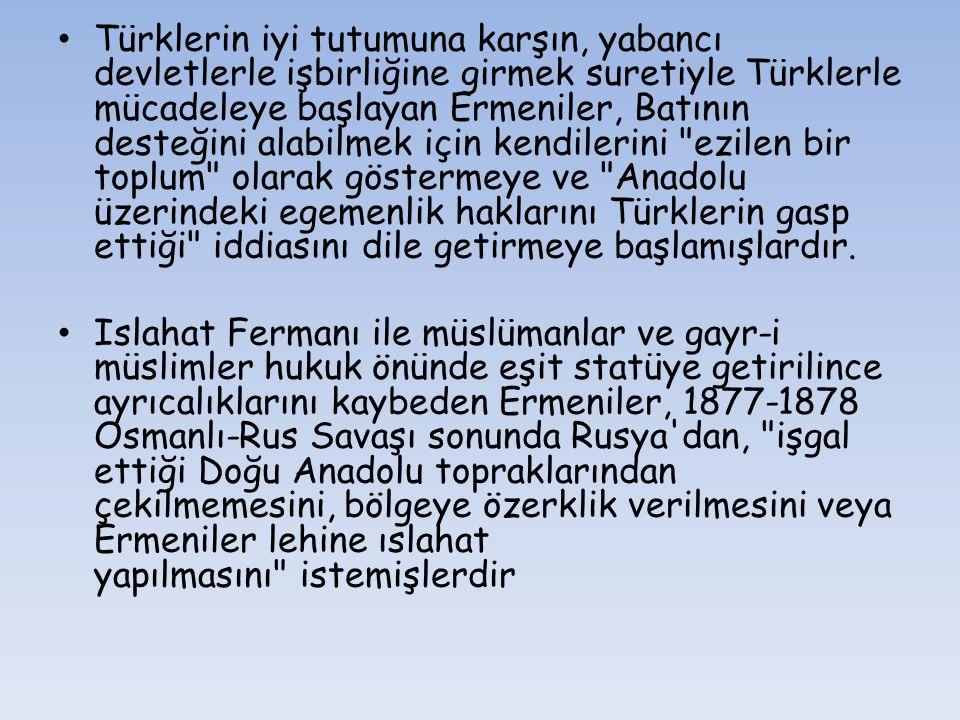 Türklerin iyi tutumuna karşın, yabancı devletlerle işbirliğine girmek suretiyle Türklerle mücadeleye başlayan Ermeniler, Batının desteğini alabilmek i