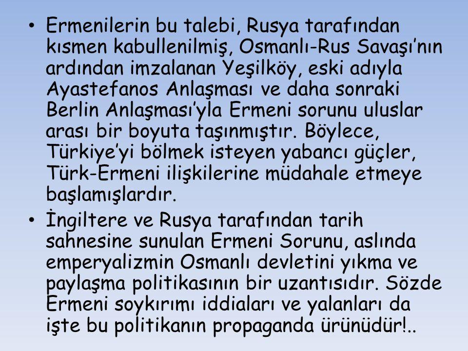 Ermenilerin bu talebi, Rusya tarafından kısmen kabullenilmiş, Osmanlı-Rus Savaşı'nın ardından imzalanan Yeşilköy, eski adıyla Ayastefanos Anlaşması ve