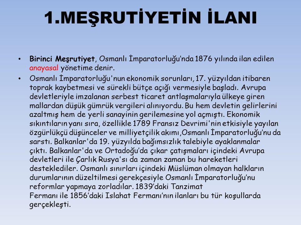 1.MEŞRUTİYETİN İLANI Birinci Meşrutiyet, Osmanlı İmparatorluğu'nda 1876 yılında ilan edilen anayasal yönetime denir. Osmanlı İmparatorluğu'nun ekonomi