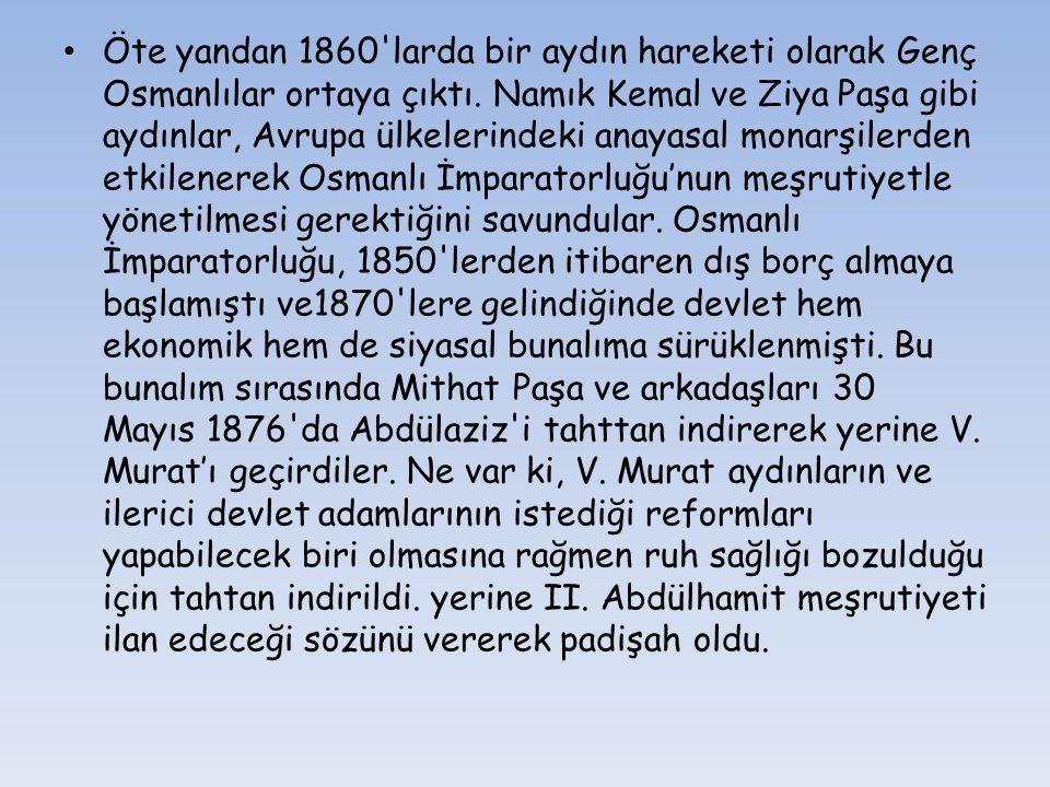 Öte yandan 1860'larda bir aydın hareketi olarak Genç Osmanlılar ortaya çıktı. Namık Kemal ve Ziya Paşa gibi aydınlar, Avrupa ülkelerindeki anayasal mo