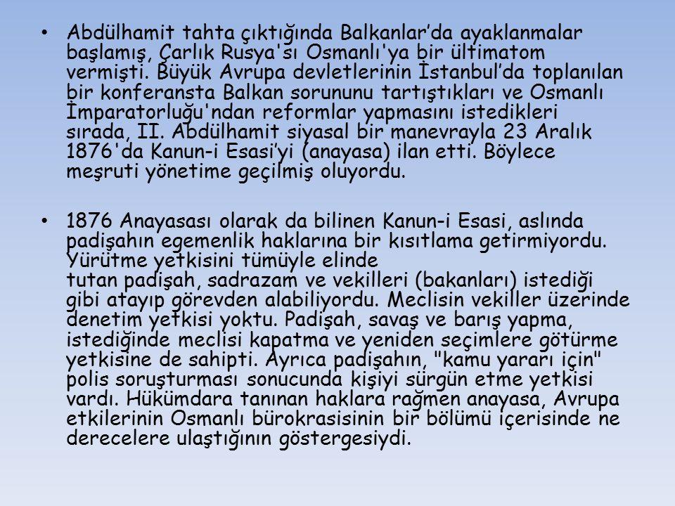 Abdülhamit tahta çıktığında Balkanlar'da ayaklanmalar başlamış, Çarlık Rusya'sı Osmanlı'ya bir ültimatom vermişti. Büyük Avrupa devletlerinin İstanbul