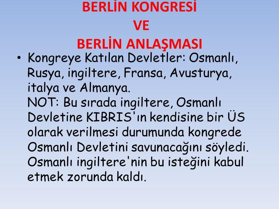 BERLİN KONGRESİ VE BERLİN ANLAŞMASI Kongreye Katılan Devletler: Osmanlı, Rusya, ingiltere, Fransa, Avusturya, italya ve Almanya. NOT: Bu sırada ingilt