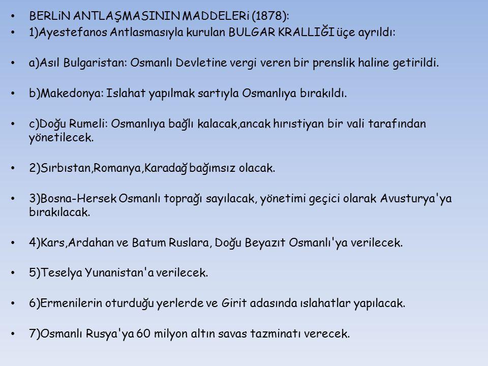 BERLiN ANTLAŞMASININ MADDELERi (1878): 1)Ayestefanos Antlasmasıyla kurulan BULGAR KRALLIĞI üçe ayrıldı: a)Asıl Bulgaristan: Osmanlı Devletine vergi ve
