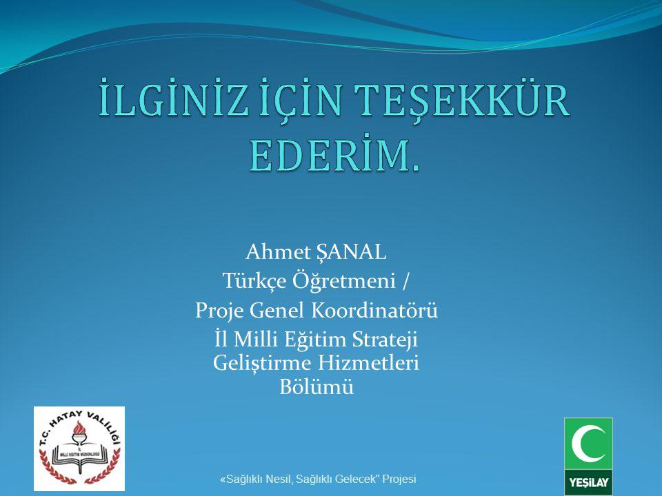 Ahmet ŞANAL Türkçe Öğretmeni / Proje Genel Koordinatörü İl Milli Eğitim Strateji Geliştirme Hizmetleri Bölümü «Sağlıklı Nesil, Sağlıklı Gelecek