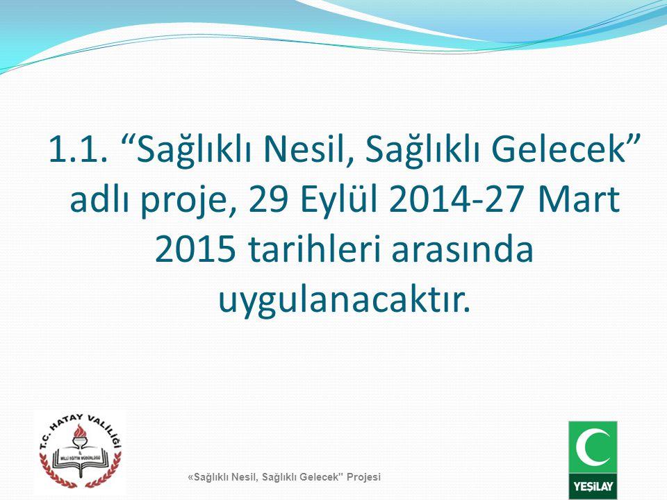 """1.1. """"Sağlıklı Nesil, Sağlıklı Gelecek"""" adlı proje, 29 Eylül 2014-27 Mart 2015 tarihleri arasında uygulanacaktır. «Sağlıklı Nesil, Sağlıklı Gelecek"""