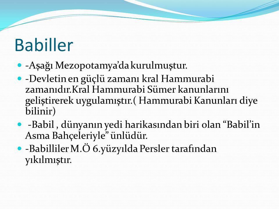 Babiller -Aşağı Mezopotamya'da kurulmuştur. -Devletin en güçlü zamanı kral Hammurabi zamanıdır.Kral Hammurabi Sümer kanunlarını geliştirerek uygulamış
