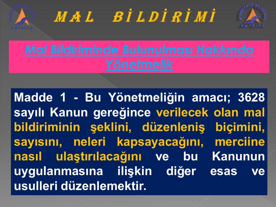 M A L B İ L D İ R İ M İ Madde 1 - Bu Yönetmeliğin amacı; 3628 sayılı Kanun gereğince verilecek olan mal bildiriminin şeklini, düzenleniş biçimini, say