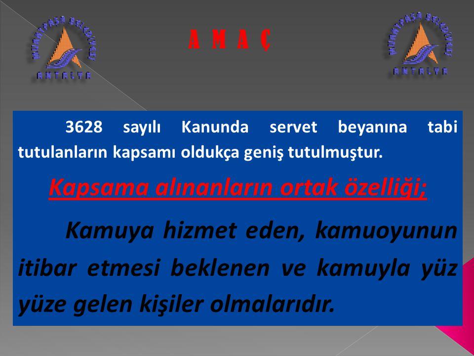 3628 sayılı Kanunda servet beyanına tabi tutulanların kapsamı oldukça geniş tutulmuştur. Kapsama alınanların ortak özelliği; Kamuya hizmet eden, kamuo