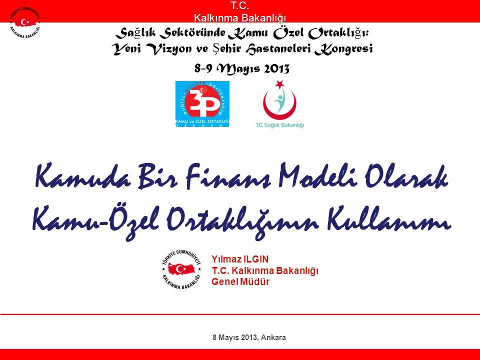 Kamuda Bir Finans Modeli Olarak Kamu-Özel Ortaklığının Kullanımı Yılmaz ILGIN T.C. Kalkınma Bakanlığı Genel Müdür 8 Mayıs 2013, AnkaraT.C. Kalkınma Ba