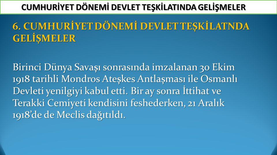 6. CUMHURİYET DÖNEMİ DEVLET TEŞKİLATNDA GELİŞMELER Birinci Dünya Savaşı sonrasında imzalanan 30 Ekim 1918 tarihli Mondros Ateşkes Antlaşması ile Osman