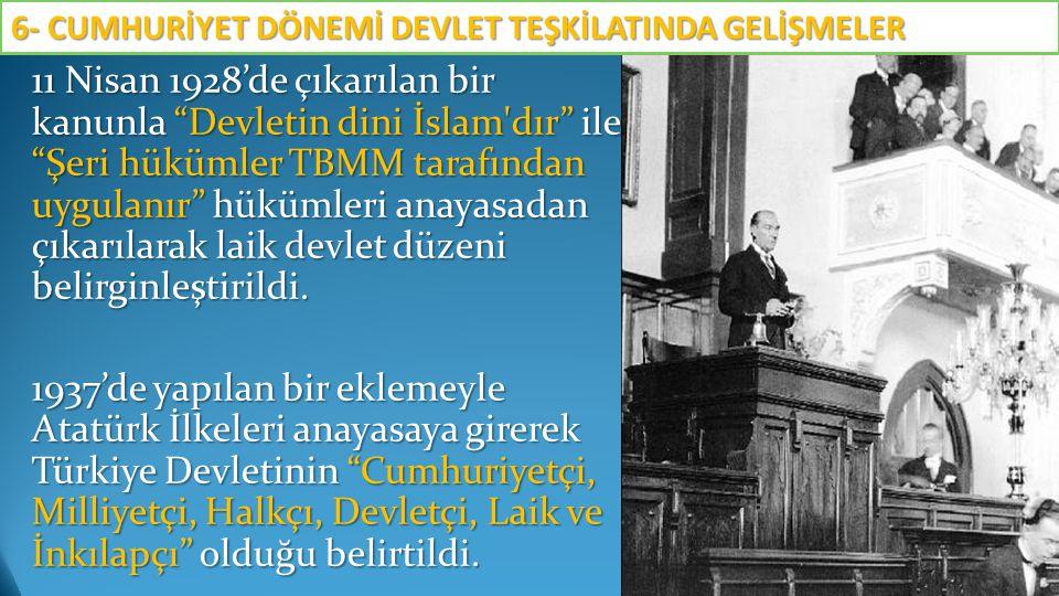 """11 Nisan 1928'de çıkarılan bir kanunla """"Devletin dini İslam'dır"""" ile """"Şeri hükümler TBMM tarafından uygulanır"""" hükümleri anayasadan çıkarılarak laik d"""